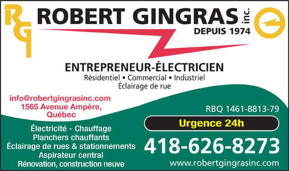Robert Gingras Électricien inc. (418-626-8273) - Annonce illustrée======= - inc. DEPUIS 1974 ENTREPRENEUR-ÉLECTRICIEN Résidentiel   Commercial   Industriel ROBERT GINGRAS 1565 Avenue Ampère, RBQ 1461-8813-79 Québec Urgence 24h Planchers chauffants Aspirateur central www.robertgingrasinc.com Rénovation, construction neuve 418-626-8273 Éclairage de rue Éclairage de rues & stationnements Électricité - Chauffage