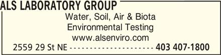 ALS Laboratory Group (403-407-1800) - Display Ad - ALS LABORATORY GROUP Water, Soil, Air & Biota Environmental Testing www.alsenviro.com 2559 29 St NE --------------------- 403 407-1800