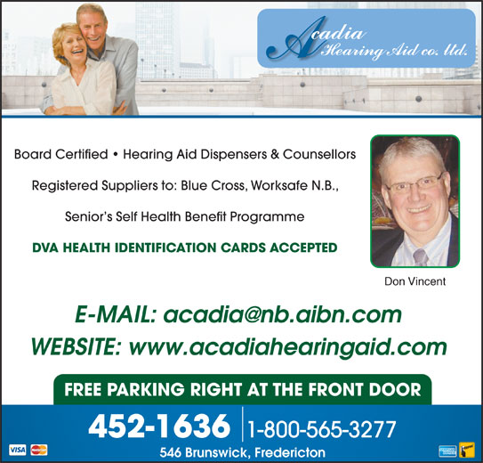 Acadia Hearing Aid Co (506-452-1636) - Display Ad - Board Certified   Hearing Aid Dispensers & Counsellors Registered Suppliers to: Blue Cross, Worksafe N.B., Senior s Self Health Benefit Programme DVA HEALTH IDENTIFICATION CARDS ACCEPTED Don Vincent FREE PARKING RIGHT AT THE FRONT DOOR 1-800-565-3277 452-1636 546 Brunswick, Fredericton WEBSITE: www.acadiahearingaid.com