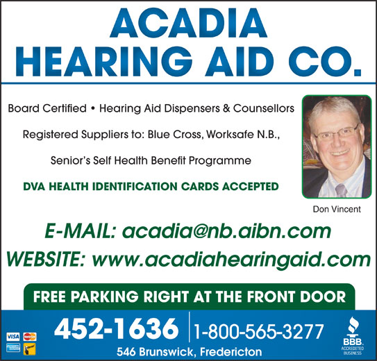 Acadia Hearing Aid Co (506-452-1636) - Display Ad - Board Certified   Hearing Aid Dispensers & Counsellors Registered Suppliers to: Blue Cross, Worksafe N.B., Senior s Self Health Benefit Programme DVA HEALTH IDENTIFICATION CARDS ACCEPTED Don Vincent WEBSITE: www.acadiahearingaid.com FREE PARKING RIGHT AT THE FRONT DOOR 1-800-565-3277 452-1636 546 Brunswick, Fredericton