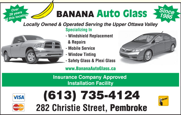 Banana Auto Glass (613-735-4124) - Display Ad - Over 1986 28 years Auto Glass BANANA at this location Since Locally Owned & Operated Serving the Upper Ottawa Valley Specializing In - Windshield Replacement & Repairs - Mobile Service - Window Tinting - Safety Glass & Plexi Glass www.BananaAutoGlass.ca Insurance Company Approved Installation Facility (613) 735-4124 282 Christie Street, Pembroke