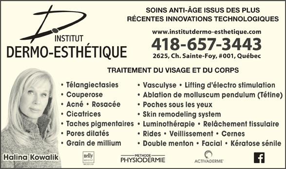 Institut Dermo Esthétique (418-657-3443) - Annonce illustrée======= - SOINS ANTI-ÂGE ISSUS DES PLUS RÉCENTES INNOVATIONS TECHNOLOGIQUES www.institutdermo-esthetique.com 418-657-3443 2625, Ch. Sainte-Foy, #001, Québec TRAITEMENT DU VISAGE ET DU CORPS Télangiectasies Vasculyse   Lifting d'électro stimulation Couperose Ablation de molluscum pendulum (Tétine) Acné   Rosacée Poches sous les yeux Cicatrices Skin remodeling system Taches pigmentaires Luminothérapie   Relâchement tissulaire Pores dilatés Rides   Veillissement   Cernes Grain de millium Double menton   Facial   Kératose sénile Halina KowalikHalina Kowalik