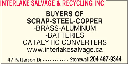 Interlake Salvage & Recycling Inc (204-467-9344) - Display Ad - INTERLAKE SALVAGE & RECYCLING INC BUYERS OF SCRAP-STEEL-COPPER -BRASS-ALUMINUM -BATTERIES CATALYTIC CONVERTERS www.interlakesalvage.ca Stonewall 204 467-9344 47 Patterson Dr -----------