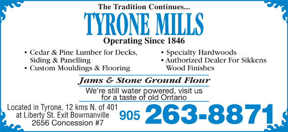 Tyrone Mills Ltd (905-263-8871) - Display Ad - The Tradition Continues... TYRONE MILLS Operating Since 1846 Cedar & Pine Lumber for Decks, Specialty Hardwoods Siding & Panelling Authorized Dealer For Sikkens Custom Mouldings & Flooring Wood Finishes Jams & Stone Ground Flour We're still water powered, visit us for a taste of old Ontario Located in Tyrone, 12 kms N. of 401 at Liberty St. Exit Bowmanville 905 263-8871 2656 Concession #7