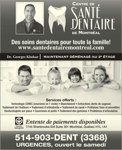 Centre de Santé Dentaire de Montréal (514-903-3368) - Annonce illustrée======= - Des soins dentaires pour toute la famille!Des soins dentaires pour toute la famille! www.santedentairemontreal.comwww.santedentairemontreal.com MAINTENANT DÉMÉNAGÉ AU 3 ÉTAGE Dr. Georges Khokaz Services offerts :Services offerts : Technologie CEREC (couronne en 1 visite)   Blanchiment   Extractions dents de sagesseTechnologie CEREC (couronne en 1 visite)   Blanchiment   Extractions dents de sagesse Traitement de l'halitose   Traitement d'orthodontie   Traitement de canal   Prothèses fixes et amoviblesTraitement de l'halitose   Traitement d'orthodontie   Traitement de canal   Prothèses fixes et amovibles Denturologiste sur place   Couronnes et ponts   Traitement des gencives   Problèmes d'articulationDenturologiste sur place   Couronnes et ponts   Traitement des gencives   Problèmes d'articulation Entente de paiements disponiblesEntente de paiements disponibles 7744 Sherbrooke Est Suite 301 Montréal, Québec H1L 1A17744 Sherbrooke Est Suite 301 Montréal, Québec H1L 1A1 514-903-DENT (3368)514-903-DENT (3368) URGENCES, ouvert le samediURGENCES, ouvert le samedi