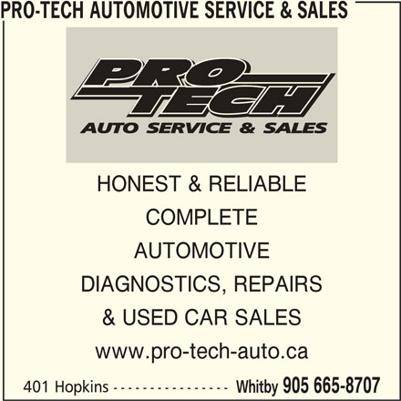 Pro-Tech Automotive Service & Sales (905-665-8707) - Display Ad - PRO-TECH AUTOMOTIVE SERVICE & SALES HONEST & RELIABLE COMPLETE AUTOMOTIVE DIAGNOSTICS, REPAIRS & USED CAR SALES www.pro-tech-auto.ca 401 Hopkins ---------------- Whitby 905 665-8707