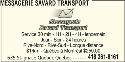 Messagerie Savard Transport (418-261-8161) - Annonce illustrée======= - MESSAGERIE SAVARD TRANSPORT Service 30 min - 1H - 2H - 4H - lendemain Jour - Soir - 24 heures $1/km - Québec à Montréal $250.00 418 261-8161 635 St-Ignace Québec Québec ------ Rive-Nord - Rive-Sud - Longue distance