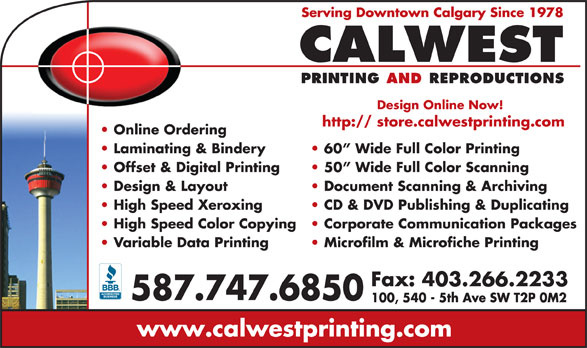 Calwest Printing & Reproductions (403-265-1720) - Display Ad - Design Online Now! http:// store.calwestprinting.com Online Ordering Laminating & Bindery 60  Wide Full Color Printing Offset & Digital Printing 50  Wide Full Color Scanning Design & Layout Document Scanning & Archiving High Speed Xeroxing CD & DVD Publishing & Duplicating High Speed Color Copying Corporate Communication Packages Variable Data Printing Microfilm & Microfiche Printing Fax: 403.266.2233 587.747.6850