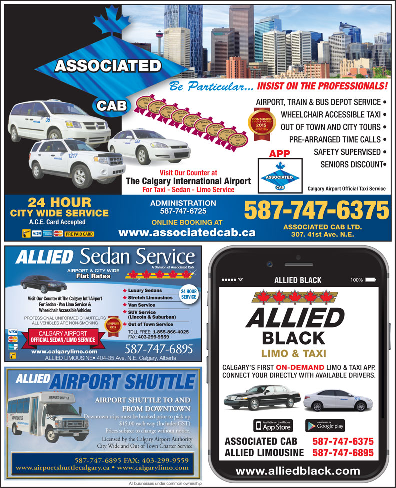 Associated Cabs (Alta) Ltd (403-299-1111) - Display Ad - INSIST ON THE PROFESSIONALS! Be Particular... 2004 AIRPORT, TRAIN & BUS DEPOT SERVICE 2005 2006 2007 WHEELCHAIR ACCESSIBLE TAXI 2008 2009 OUT OF TOWN AND CITY TOURS 20102011 2012 PRE-ARRANGED TIME CALLS SAFETY SUPERVISED APP SENIORS DISCOUNT Visit Our Counter at The Calgary International Airport Calgary Airport Official Taxi Service For Taxi - Sedan - Limo Service ADMINISTRATION 24 HOUR 587-747-6725 CITY WIDE SERVICE 587-747-6375 A.C.E. Card Accepted ONLINE BOOKING AT ASSOCIATED CAB LTD. PRE PAID CARD www.associatedcab.ca 307. 41st Ave. N.E. ALLIED Sedan Service A Division of Associated Cab AIRPORT & CITY WIDE For Sedan - Van Limo Service & Wheelchair Accessible Vehicles PROFESSIONAL UNIFORMED CHAUFFEURS ALL VEHICLES ARE NON-SMOKING 587-747-6895 www.calgarylimo.com ALLIED LIMOUSINE  404-35 Ave. N.E. Calgary, Alberta CALGARY S FIRST ON-DEMAND LIMO & TAXI APP. CONNECT YOUR DIRECTLY WITH AVAILABLE DRIVERS. ALLIED AIRPORT SHUTTLE AIRPORT SHUTTLE TO AND FROM DOWNTOWN Downtown trips must be booked prior to pick up $15.00 each way (Includes GST) Prices subject to change without notice. Licensed by the Calgary Airport AuthorityLicensed by the Calgary Airport Authority ASSOCIATED CAB 587-747-6375 City Wide and Out of Town Charter ServiceCi Wid d Ouof T Flat Rates Flat RatesatesFlat R ALLIED BLACK 24 HOUR SERVICE Visit Our Counter At The Calgary Int l AirportVisit Our Counter At T Ch Seic ALLIED LIMOUSINE 587-747-6895 587-747-6895 FAX: 403-299-9559 www.airportshuttlecalgary.ca   www.calgarylimo.com www.alliedblack.com All businesses under common ownership