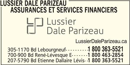 Lussier Dale Parizeau Assurances et services financiers (1-800-363-5521) - Annonce illustrée======= - LUSSIER DALE PARIZEAU ASSURANCES ET SERVICES FINANCIERS LussierDaleParizeau.ca 1 800 363-5521 305-1170 Bd Lebourgneuf---------- 700-900 Bd René-Lévesque E------- 1 800 463-2854 207-5790 Bd Etienne Dallaire Lévis-- 1 800 363-5521