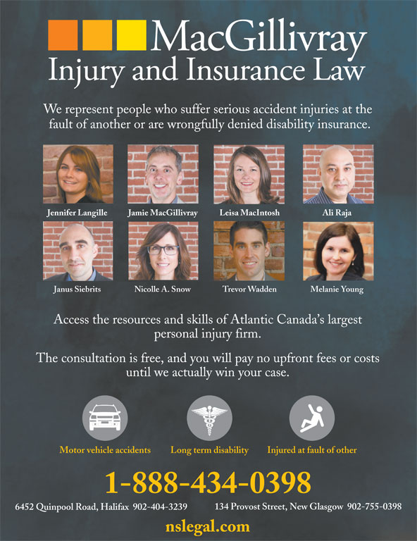 MacGillivray Injury and Insurance Law (902-755-0398) - Display Ad - We represent people who suffer serious accident injuries at the fault of another or are wrongfully denied disability insurance. Jennifer Langille Jamie MacGillivray Leisa MacIntosh Ali Raja Janus Siebrits Nicolle A. Snow Trevor Wadden Melanie Young Access the resources and skills of Atlantic Canada s largest personal injury firm. The consultation is free, and you will pay no upfront fees or costs until we actually win your case. Long term disabilityMotor vehicle accidents Injured at fault of other 1-888-434-0398 134 Provost Street, New Glasgow  902-755-0398 6452 Quinpool Road, Halifax  902-404-3239 nslegal.com We represent people who suffer serious accident injuries at the fault of another or are wrongfully denied disability insurance. Jennifer Langille Jamie MacGillivray Leisa MacIntosh Ali Raja Janus Siebrits Nicolle A. Snow Trevor Wadden Melanie Young Access the resources and skills of Atlantic Canada s largest personal injury firm. The consultation is free, and you will pay no upfront fees or costs until we actually win your case. Long term disabilityMotor vehicle accidents Injured at fault of other 1-888-434-0398 134 Provost Street, New Glasgow  902-755-0398 6452 Quinpool Road, Halifax  902-404-3239 nslegal.com