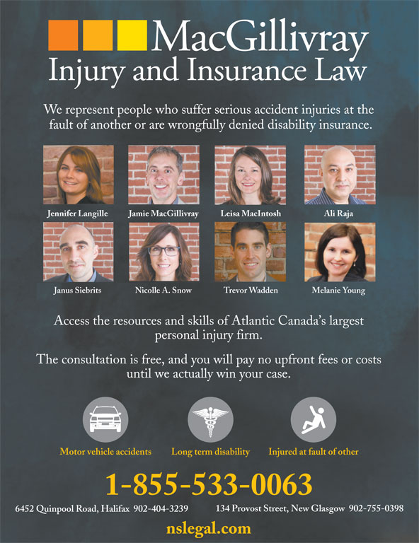 MacGillivray Injury and Insurance Law (902-755-0398) - Display Ad - nslegal.com 6452 Quinpool Road, Halifax  902-404-3239 We represent people who suffer serious accident injuries at the fault of another or are wrongfully denied disability insurance. Jennifer Langille Jamie MacGillivray Leisa MacIntosh Ali Raja Janus Siebrits Nicolle A. Snow Trevor Wadden Melanie Young Access the resources and skills of Atlantic Canada s largest personal injury firm. The consultation is free, and you will pay no upfront fees or costs until we actually win your case. Long term disabilityMotor vehicle accidents Injured at fault of other 1-855-533-0063 134 Provost Street, New Glasgow  902-755-0398
