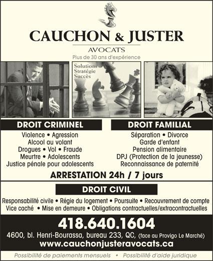 Cauchon & Juster Avocats (418-640-1604) - Annonce illustrée======= - CAUCHON & JUSTERCAUCHON & JUSTER AVOCATSAVOCATS Plus de 30 ans d'expériencePlus de 30 ans d'expérience SolutionsSolutions StratégieStratégie SuccèsSuccès DROIT FAMILIALDROIT CRIMINEL Violence   Agression Séparation   Divorceon Sé Alcool au volant Garde d'enfant Drogues   Vol   Fraude Pension alimentaire Meurtre   Adolescents DPJ (Protection de la jeunesse) Justice pénale pour adolescents Reconnaissance de paternité ARRESTATION 24h / 7 jours DROIT CIVIL Responsabilité civile   Régie du logement   Poursuite   Recouvrement de compte Vice caché    Mise en demeure   Obligations contractuelles/extracontractuelles 418.640.1604 4600, bl. Henri-Bourassa, bureau 233, QC, (face au Provigo Le Marché) www.cauchonjusteravocats.ca Possibilité de paiements mensuels       Possibilité d aide juridique