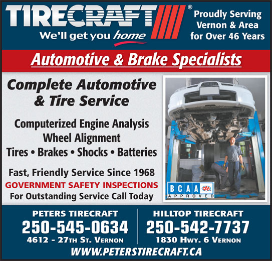 Peters Tirecraft (250-545-0634) - Display Ad - Proudly Serving Vernon & Area for Over 46 Years Automotive & Brake Specialists Complete Automotive & Tire Service Computerized Engine Analysis Wheel Alignment Tires   Brakes   Shocks   Batteries Fast, Friendly Service Since 1968 GOVERNMENT SAFETY INSPECTIONS For Outstanding Service Call Today PETERS TIRECRAFT HILLTOP TIRECRAFT 250-545-0634505450634250-542-77372505427737 4612 - 27 TH ST. VERNON 1830 H WY. 6 VERNON WWW.PETERSTIRECRAFT.CA