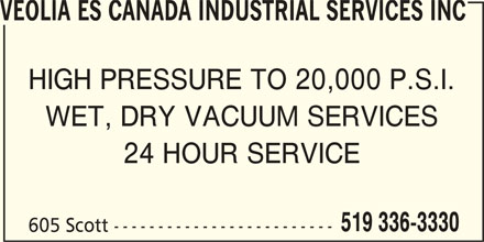 Veolia ES Canada Industrial Services Inc (519-336-3330) - Display Ad - VEOLIA ES CANADA INDUSTRIAL SERVICES INC HIGH PRESSURE TO 20,000 P.S.I. WET, DRY VACUUM SERVICES 24 HOUR SERVICE 519 336-3330 605 Scott -------------------------