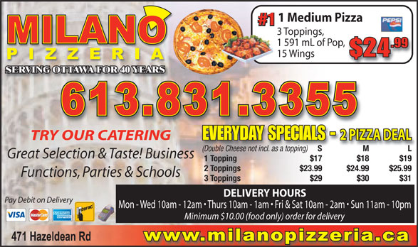 Milano Pizza (613-831-3355) - Display Ad - 1 Medium Pizza #1 3 Toppings, 1 591 mL of Pop, .99 $24 15 Wings SERVING OTTAWA FOR 40 YEARS 2 PIZZA DEAL EVERYDAY SPECIALS - TRY OUR CATERING S M L S M (Double Cheese not incl. as a topping) Great Selection & Taste! Business 1 Topping $17 $18 $19 2 Toppings $23.99 $24.99 $25.99 Functions, Parties & Schools 3 Toppings $29 $30 $31 DELIVERY HOURS Pay Debit on Delivery Mon - Wed 10am - 12am   Thurs 10am - 1am   Fri & Sat 10am - 2am   Sun 11am - 10pm Minimum $10.00 (food only) order for delivery