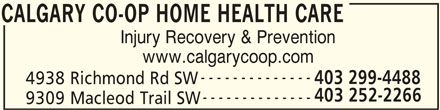 Calgary Co-op Home Health Care (403-252-2266) - Display Ad - CALGARY CO-OP HOME HEALTH CARE Injury Recovery & Prevention www.calgarycoop.com 403 299-4488 4938 Richmond Rd SW 403 252-2266 -------------- 9309 Macleod Trail SW CALGARY CO-OP HOME HEALTH CARE --------------