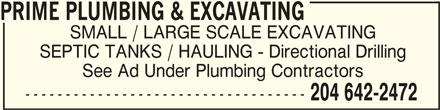 Prime Plumbing & Excavating (204-642-2472) - Display Ad - PRIME PLUMBING & EXCAVATING PRIME PLUMBING & EXCAVATING SMALL / LARGE SCALE EXCAVATING SEPTIC TANKS / HAULING - Directional Drilling See Ad Under Plumbing Contractors ----------------------------------- 204 642-2472 PRIME PLUMBING & EXCAVATING PRIME PLUMBING & EXCAVATING SMALL / LARGE SCALE EXCAVATING SEPTIC TANKS / HAULING - Directional Drilling See Ad Under Plumbing Contractors ----------------------------------- 204 642-2472