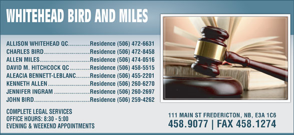 Whitehead Bird & Miles (506-458-9077) - Display Ad - ...........Residence (506) 472-6631 ALLISON WHITEHEAD QC .......................Residence (506) 472-8458 CHARLES BIRD .........................Residence (506) 474-0516 ALLEN MILES ..........Residence (506) 458-5515 DAVID M. HITCHCOCK QC .......Residence (506) 455-2201 ALEACIA BENNETT-LEBLANC .....................Residence (506) 260-6270 KENNETH ALLEN ..................Residence (506) 260-2697 JENNIFER INGRAM ............................Residence (506) 259-4262 JOHN BIRD COMPLETE LEGAL SERVICES 111 MAIN ST FREDERICTON, NB, E3A 1C6 OFFICE HOURS: 8:30 - 5:00 458.9077 FAX 458.1274 EVENING & WEEKEND APPOINTMENTS