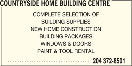 Countryside Home Building Centre (204-372-8501) - Display Ad - COUNTRYSIDE HOME BUILDING CENTRE COMPLETE SELECTION OF BUILDING SUPPLIES NEW HOME CONSTRUCTION BUILDING PACKAGES WINDOWS & DOORS PAINT & TOOL RENTAL ---------------------------------- 204 372-8501