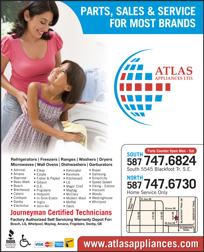 Atlas Appliances (403-259-3334) - Display Ad - PARTS, SALES & SERVICE FOR MOST BRANDS Parts Counter Open Mon - Sat SOUTH Refrigerators Freezers Ranges Washers Dryers 587747.6824 Microwaves Wall Ovens Dishwashers Garburators South 5545 Blackfoot Tr. S.E. Samsung Estate Kenmore Baycrest Simplicity Fisher & Paykel  Kitchenaid NORTH Admiral Roper Elkay Kelvinator Amana Beau-Mark Speed Queen Gibson LG Viking - Eatons G.E. Magic Chef 747.6730 587 Brentwood Viscount Frigidaire Maytag Home Service Only Bosch Caloric Woods Hotpoint McClary Coldspot Westinghouse In-Sink-Erator Modern Maid 51 Ave SE Danby Whirlpool Inglis Moffat Electrolux Jenn-Air Oasis 53 Ave SE MACLEOD TRAIL6 St SE Journeyman Certified Technicians 3 St SE 5 St SE4 St SE DEERFOOT TRAILGLENMORE Factory Authorized Self Servicing Warranty Depot For: BLACKFOOT TRAIL SE58 Ave SE Bosch, LG, Whirlpool, Maytag, Amana, Frigidaire, Danby, GE TRAIL www.atlasappliances.com