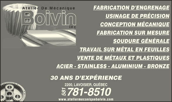 Atelier de Mécanique Boivin Inc (418-527-1350) - Annonce illustrée======= - FABRICATION D'ENGRENAGE USINAGE DE PRÉCISION FABRICATION SUR MESURE SOUDURE GÉNÉRALE TRAVAIL SUR MÉTAL EN FEUILLES VENTE DE MÉTAUX ET PLASTIQUES ACIER - STAINLESS - ALUMINIUM - BRONZE CONCEPTION MÉCANIQUE 30 ANS D EXPÉRIENCE 2200, LAVOISIER, QUÉBEC 781-8510 581 www.ateliermecaniqueboivin.com