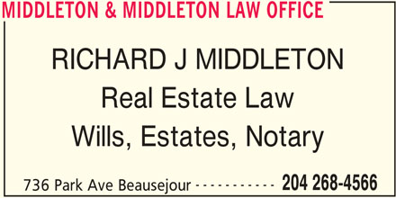 Middleton & Middleton Law Office (204-268-4566) - Display Ad - MIDDLETON & MIDDLETON LAW OFFICE RICHARD J MIDDLETON Real Estate Law Wills, Estates, Notary ----------- 204 268-4566 736 Park Ave Beausejour MIDDLETON & MIDDLETON LAW OFFICE