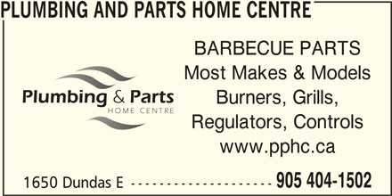 Plumbing & Parts Home Centre (905-404-1502) - Display Ad - PLUMBING AND PARTS HOME CENTRE BARBECUE PARTS Most Makes & Models Regulators, Controls www.pphc.ca Burners, Grills, 905 404-1502 1650 Dundas E -------------------- PLUMBING AND PARTS HOME CENTRE BARBECUE PARTS Most Makes & Models Burners, Grills, Regulators, Controls www.pphc.ca 905 404-1502 1650 Dundas E --------------------