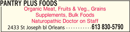 Pantry Plus Foods (613-830-5790) - Display Ad - PANTRY PLUS FOODSPANTRY PLUS FOODS PANTRY PLUS FOODS Organic Meat, Fruits & Veg., Grains Supplements, Bulk Foods Naturopathic Doctor on Staff 613 830-5790 2433 St Joseph bl Orleans -----------