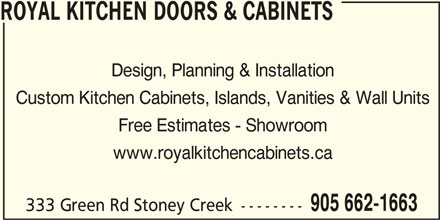 Royal Kitchen Doors & Cabinets (905-662-1663) - Display Ad - ROYAL KITCHEN DOORS & CABINETS Design, Planning & Installation Custom Kitchen Cabinets, Islands, Vanities & Wall Units Free Estimates - Showroom www.royalkitchencabinets.ca 905 662-1663 333 Green Rd Stoney Creek --------