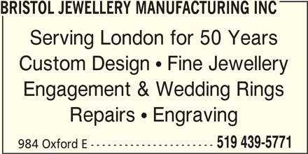 Bristol Jewellery Manufacturing Inc (519-439-5771) - Display Ad - BRISTOL JEWELLERY MANUFACTURING INC Serving London for 50 Years Custom Design  Fine Jewellery Engagement & Wedding Rings Repairs  Engraving 519 439-5771 984 Oxford E ----------------------