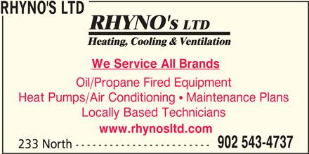 Rhyno's Ltd (902-543-4737) - Display Ad - RHYNO'S LTD We Service All Brands Oil/Propane Fired Equipment Heat Pumps/Air Conditioning  Maintenance Plans Locally Based Technicians www.rhynosltd.com 902 543-4737 233 North ------------------------