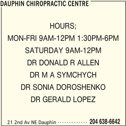 Dauphin Chiropractic Centre (204-638-6642) - Display Ad - DAUPHIN CHIROPRACTIC CENTRE HOURS; MON-FRI 9AM-12PM 1:30PM-6PM SATURDAY 9AM-12PM DR DONALD R ALLEN DR M A SYMCHYCH DR SONIA DOROSHENKO DR GERALD LOPEZ ------------- 204 638-6642 21 2nd Av NE Dauphin DAUPHIN CHIROPRACTIC CENTRE