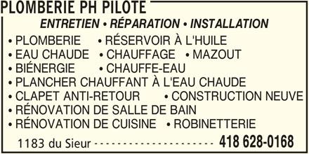 Plomberie PH Pilote (418-628-0168) - Annonce illustrée======= - PLOMBERIE PH PILOTE ENTRETIEN  RÉPARATION  INSTALLATION  PLOMBERIE      RÉSERVOIR À L'HUILE  EAU CHAUDE    CHAUFFAGE    MAZOUT  BIÉNERGIE        CHAUFFE-EAU  PLANCHER CHAUFFANT À L'EAU CHAUDE  CLAPET ANTI-RETOUR        CONSTRUCTION NEUVE  RÉNOVATION DE SALLE DE BAIN  RÉNOVATION DE CUISINE    ROBINETTERIE --------------------- 418 628-0168 1183 du Sieur