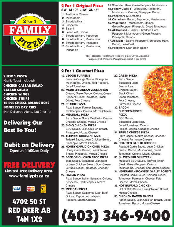 Family Pizza (403-346-9400) - Display Ad - Steak, Green Peppers, Onions, FREE DELIVERY Lettuce, Diced Tomatoes, Cheddar Mushrooms, Cheddar and Mozza Cheese Limited Free Delivery Area. Cheese 34. VEGETARIAN ROASTED GARLIC POPEYE 27. ITALIAN PIZZA Roasted Garlic Sauce, Spinach, Diced www.familypizza.ca Pizza Sauce, Italian Sausage, Onions,  Tomatoes, Parmesan Cheese, Feta Pepperoni, Red Peppers, Mozza Cheese, Mozza Cheese Cheese 35. HOT BUFFALO CHICKEN 28. MEXICAN PIZZA Hot Buffalo Sauce, Lean Chicken Breast, Pizza Sauce, Seasoned Lean Beef, Mozza Cheese Onions, Pepperoni, Jalapeno 36. CHICKEN BACON RANCH Ranch Sauce, Lean Chicken Breast, Diced 4702 50 ST Tomatoes, Bacon, Mozza Cheese RED DEER AB (403) 346-9400 T4N 1X2 Peppers, Mozza Cheese 11. Shredded Ham, Green Peppers, Mushrooms 2 For 1 Original Pizza 12. Family Classic - Lean Beef, Pepperoni, S 8   M 10   L 12   XL 15 Mushrooms, Onions, Pineapple, Bacon 1. Traditional Cheese 13. Pepperoni, Mushrooms 2. Mushrooms 14. Canadian - Bacon, Pepperoni, Mushrooms 3. Shredded Ham 15. Vegetarian - Mushrooms, Onions, 4. Pepperoni Green Peppers, Pineapple, Diced Tomatoes 5. Salami 16. All Dressed - Salami, Shredded Ham, 6. Lean Beef, Onions Pepperoni, Mushrooms, Green Peppers, 7. Shredded Ham, Pepperoni Pineapple, Onions 8. Shredded Ham, Mushrooms 17. All Meat - Salami, Pepperoni, Shredded Ham, 9. Shredded Ham, Pineapple Bacon, Lean Beef 10. Shredded Ham, Mushrooms, 18. Pepperoni, Lean Beef, Bacon Pineapple Free Toppings: Hot Banana Peppers, Black Olives, Jalapeno Peppers, Chili Peppers, Pizza Sauce. (Limit 2 per pizza) 2 For 1 Gourmet Pizza 19. VEGGIE SUPREME 29. GREEK PIZZA 2 FOR 1 PASTA Sesame Orange Sauce, Pineapple, Pizza Sauce, (Garlic Toast Included) Mushrooms, Onions, Red Peppers, Seasoned Lean CHICKEN CAESAR SALAD Diced Tomatoes Beef or Lean 20. MEDITERRANEAN VEGETARIAN Chicken Breast, CAESAR SALAD Creamy Greek Sauce, Onions, Green Black Olives, CHICKEN WINGS Peppers, Diced Tomatoes, Black Diced Tomatoes, CHICKEN STR