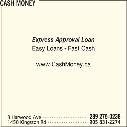Cash Money (289-539-0029) - Display Ad - 3 Harwood Ave ------------------- 1450 Kingston Rd ----------------- 905 831-2274 CASH MONEY Express Approval Loan Easy Loans   Fast Cash www.CashMoney.ca 289 275-0238