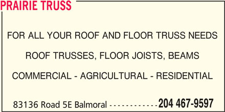 Prairie Truss (204-467-9597) - Display Ad - PRAIRIE TRUSS FOR ALL YOUR ROOF AND FLOOR TRUSS NEEDS ROOF TRUSSES, FLOOR JOISTS, BEAMS COMMERCIAL - AGRICULTURAL - RESIDENTIAL 204 467-9597 83136 Road 5E Balmoral ------------