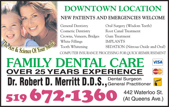 Dr Robert D Merritt (519-672-1360) - Display Ad - DOWNTOWN LOCATION NEW PATIENTS AND EMERGENCIES WELCOME General Dentistry Oral Surgery (Wisdom Teeth) Cosmetic Dentistry Root Canal Treatment Crowns, Veneers, Bridges Gum Treatment White Fillings IMPLANTS The Art & Science Of Your Smile Tooth Whitening SEDATION (Nitrous Oxide and Oral) COMPUTER INSURANCE PROCESSING FOR QUICK REIMBURSEMENT FAMILY DENTAL CARE OVER 25 YEARS EXPERIENCE Dental Surgeon General Practitioner Dr. Robert D. Merritt D.D.S., 442 Waterloo St. (At Queens Ave.) 519 672-1360
