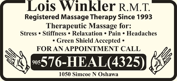 Winkler Lois Registered Massage Therapist (905-576-4325) - Display Ad - Lois Winkler R.M.T. Registered Massage Therapy Since 1993 Therapeutic Massage for: Stress   Stiffness   Relaxation   Pain   Headaches Green Shield Accepted FOR AN APPOINTMENT CALL 905 576-HEAL(4325) 1050 Simcoe N Oshawa