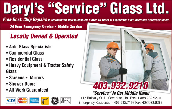 Daryl's Service Glass (403-932-9210) - Display Ad - Free Rock Chip Repairs If We Installed Your Windshield   Over 45 Years of Experience   All Insurance Claims Welcomendshield   Over 45 Years of Experience   All Insurance Claims Welcome 24 Hour Emergency Service    Mobile Serviceice Locally Owned & Operated Auto Glass Specialists Commercial Glass Residential Glass Heavy Equipment & Tractor Safety Glass Screens    Mirrors Shower Doors All Work Guaranteed Service  Is Our Middle Name 117 Railway St. E., Cochrane   Toll Free 1.888.932.9210 SLEET CARDS Emergency Residence :  403.932.7156 Fax: 403.932.9286