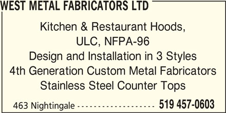West Metal Fabricators Ltd (519-457-0603) - Display Ad - WEST METAL FABRICATORS LTD Kitchen & Restaurant Hoods, ULC, NFPA-96 Design and Installation in 3 Styles 4th Generation Custom Metal Fabricators Stainless Steel Counter Tops 519 457-0603 463 Nightingale -------------------