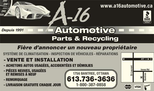 A-16 Automotive (613-736-3636) - Annonce illustrée======= - www.a16automotive.ca Depuis 1991 AutomotiveAutomotive Parts & Recycling Fière d annoncer un nouveau propriétaire SYSTÈME DE CLIMATISATION · INSPECTION DE VÉHICULES · RÉPARATIONS - VENTE ET INSTALLATION - ACHETONS AUTOS USAGÉES, ACCIDENTÉES ET DÉMOLIES - PIÈCES NEUVES, USAGÉES 1756 BANTREE, OTTAWA ET REMISES À NEUF St-Laurent Innes Rd Bantree - REMORQUAGE 613.736-3636 - LIVRAISON GRATUITE CHAQUE JOUR 1-800-387-0858