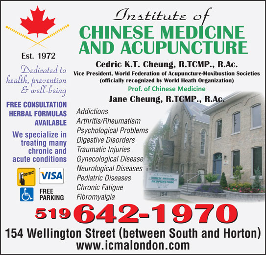 Institute Of Chinese Medicine & Acupuncture (519-642-1970) - Display Ad - FREE CONSULTATION Addictions HERBAL FORMULAS Arthritis/Rheumatism AVAILABLE Psychological Problems We specialize in Digestive Disorders treating many Traumatic Injuries chronic and Gynecological Diseasee acute conditions Neurological Diseasess Pediatric Diseases Chronic Fatigue Fibromyalgia 519 642-1970 154 Wellington Street between South and Horton www.icmalondon.com