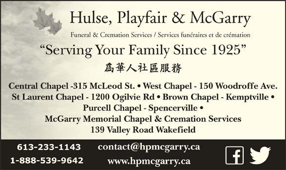 Hulse Playfair & McGarry (613-233-1143) - Display Ad - Hulse, Playfair & McGarryHulse, Playfair & McGarry Funeral & Cremation Services / Services funéraires et de crémationFuneral & Cremation Services / Services funéraires et de crémation Serving Your Family Since 1925  Serving Your Family Since 1925 Central Chapel -315 McLeod St.   West Chapel - 150 Woodroffe Ave.Centra fel Chapel -315 McLeod St.   West Chapel - 150 Woodrof St Laurent Chapel - 1200 Ogilvie Rd   Brown Chapel - Kemptville  St Lau virent Chapel - 1200 Ogilvie Rd   Brown Chapel - Kempt Purcell Chapel - Spencerville  Purcell Chapel - Spencerville McGarry Memorial Chapel & Cremation ServicesMcGarry Memorial Chapel & Cremation Services 139 Valley Road Wakefield139 Valley Road Wakefield www.hpmcgarry.ca