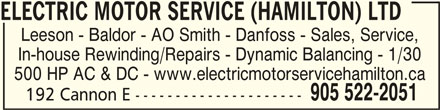 Electric Motor Service (Hamilton) Ltd (905-522-2051) - Display Ad - ELECTRIC MOTOR SERVICE (HAMILTON) LTD ELECTRIC MOTOR SERVICE (HAMILTON) LTDELECTRIC MOTOR SERVICE (HAMILTON) LTD ELECTRIC MOTOR SERVICE (HAMILTON) LTDELECTRIC MOTOR SERVICE (HAMILTON) LTD Leeson - Baldor - AO Smith - Danfoss - Sales, Service, In-house Rewinding/Repairs - Dynamic Balancing - 1/30 500 HP AC & DC - www.electricmotorservicehamilton.ca 905 522-2051 192 Cannon E ---------------------