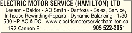 Electric Motor Service (Hamilton) Ltd (905-522-2051) - Display Ad - ELECTRIC MOTOR SERVICE (HAMILTON) LTDELECTRIC MOTOR SERVICE (HAMILTON) LTD ELECTRIC MOTOR SERVICE (HAMILTON) LTD ELECTRIC MOTOR SERVICE (HAMILTON) LTDELECTRIC MOTOR SERVICE (HAMILTON) LTD Leeson - Baldor - AO Smith - Danfoss - Sales, Service, In-house Rewinding/Repairs - Dynamic Balancing - 1/30 500 HP AC & DC - www.electricmotorservicehamilton.ca 905 522-2051 192 Cannon E ---------------------