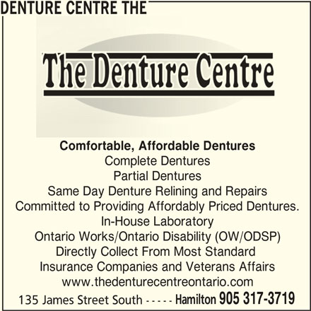 The Denture Centre (905-317-3719) - Display Ad - 905 317-3719 135 James Street South ----- DENTURE CENTRE THE Comfortable, Affordable Dentures Complete Dentures Partial Dentures Same Day Denture Relining and Repairs Committed to Providing Affordably Priced Dentures. In-House Laboratory Ontario Works/Ontario Disability (OW/ODSP) Directly Collect From Most Standard Insurance Companies and Veterans Affairs www.thedenturecentreontario.com Hamilton