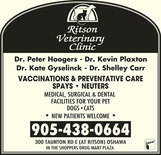 Ritson Veterinary Clinic (905-438-0664) - Display Ad - Dr. Peter Hoogers - Dr. Kevin Plaxton Dr. Kate Gyselinck - Dr. Shelley Carr VACCINATIONS & PREVENTATIVE CARE SPAYS   NEUTERS MEDICAL, SURGICAL & DENTAL FACILITIES FOR YOUR PET DOGS CATS NEW PATIENTS WELCOME 905-438-0664 300 TAUNTON RD E (AT RITSON) OSHAWA IN THE SHOPPERS DRUG MART PLAZA