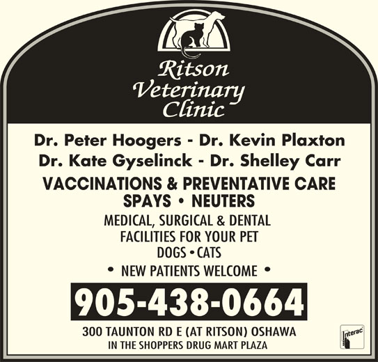 Ritson Veterinary Clinic (905-438-0664) - Display Ad - Dr. Peter Hoogers - Dr. Kevin Plaxton Dr. Kate Gyselinck - Dr. Shelley Carr VACCINATIONS & PREVENTATIVE CARE SPAYS   NEUTERS MEDICAL, SURGICAL & DENTAL FACILITIES FOR YOUR PET DOGS CATS NEW PATIENTS WELCOME 300 TAUNTON RD E (AT RITSON) OSHAWA IN THE SHOPPERS DRUG MART PLAZA 905-438-0664