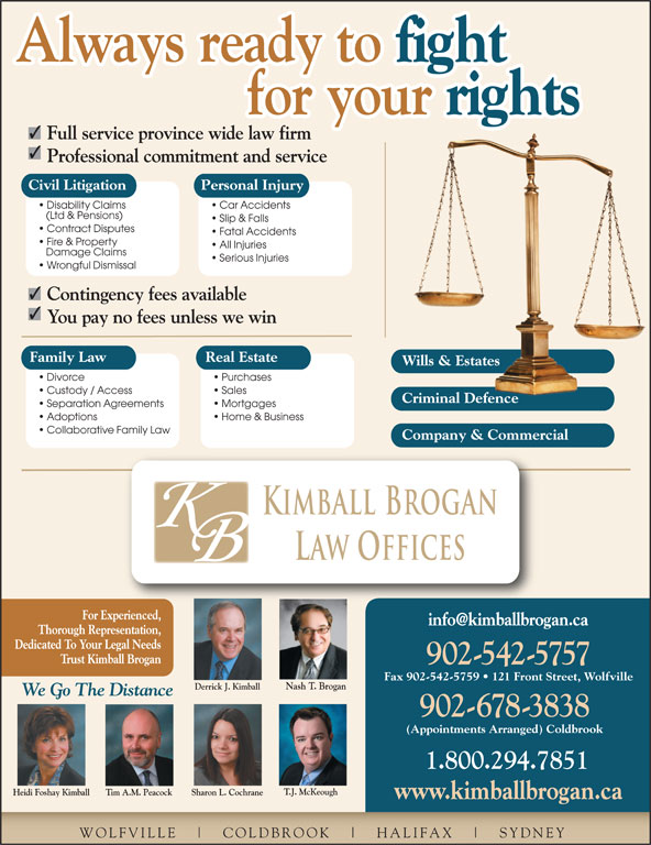 Kimball Brogan Barristers & Solicitors (902-542-5757) - Display Ad - COLDBROOK HALIFAX SYDNEY Separation Agreements Mortgages Adoptions Home & Business Collaborative Family Law Company & Commercial Kimball Brogan Law Offices For Experienced, Thorough Representation, Dedicated To Your Legal Needs Trust Kimball Brogan 902-542-5757 Fax 902-542-5759   121 Front Street, Wolfville Nash T. Brogan Derrick J. Kimball 542.5757 Car Accidents (Ltd & Pensions) Slip & Falls Contract Disputes Fatal Accidents Fire & Property All Injuries Damage Claims Full service province wide law firm Professional commitment and service Civil Litigation Personal Injury Disability Claims Serious Injuries Wrongful Dismissal Contingency fees available WOLFVILLE You pay no fees unless we win Family Law Real Estate 902-678-3838 (Appointments Arranged) Coldbrook 1.800.294.7851 T.J. McKeough Heidi Foshay Kimball We Go The Distance Sharon L. CochraneTim A.M. Peacock www.kimballbrogan.ca Always ready to fight Always ready to for your Criminal DefenceCriminal Defence rights for your Wills & EstatesWills & Estates Divorce Purchases Custody / Access Sales